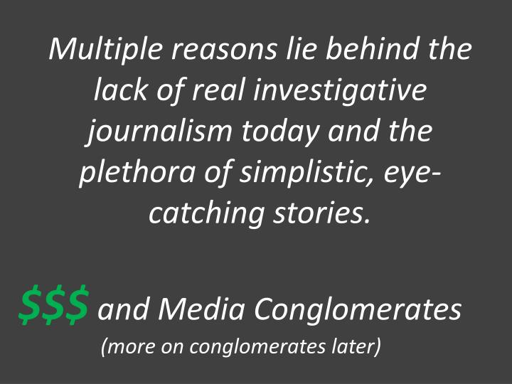 Multiple reasons lie behind the lack of real investigative journalism today and the plethora of simplistic, eye-catching stories.