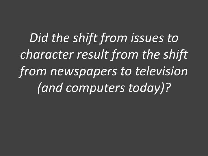 Did the shift from issues to character result from the shift from newspapers to television (and computers today)?
