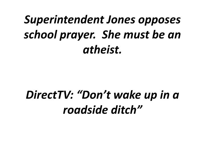 Superintendent Jones opposes school prayer.  She must be an atheist.