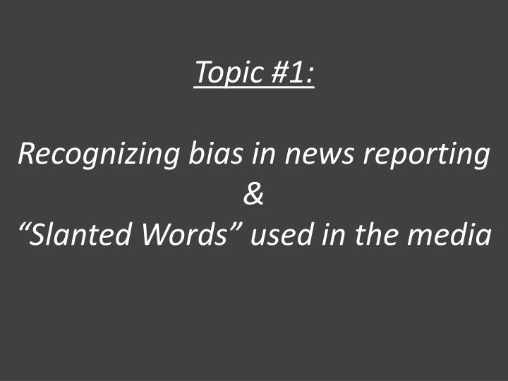 Topic 1 recognizing bias in news reporting slanted words used in the media