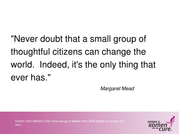 """Never doubt that a small group of thoughtful citizens can change the world.  Indeed, it's the only thing that ever has."""