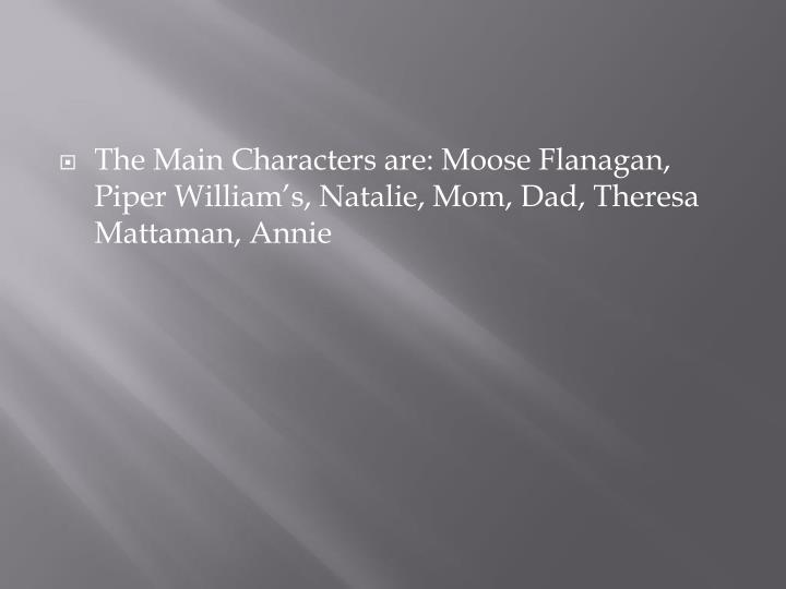 The Main Characters are: Moose Flanagan, Piper William's, Natalie, Mom, Dad, Theresa