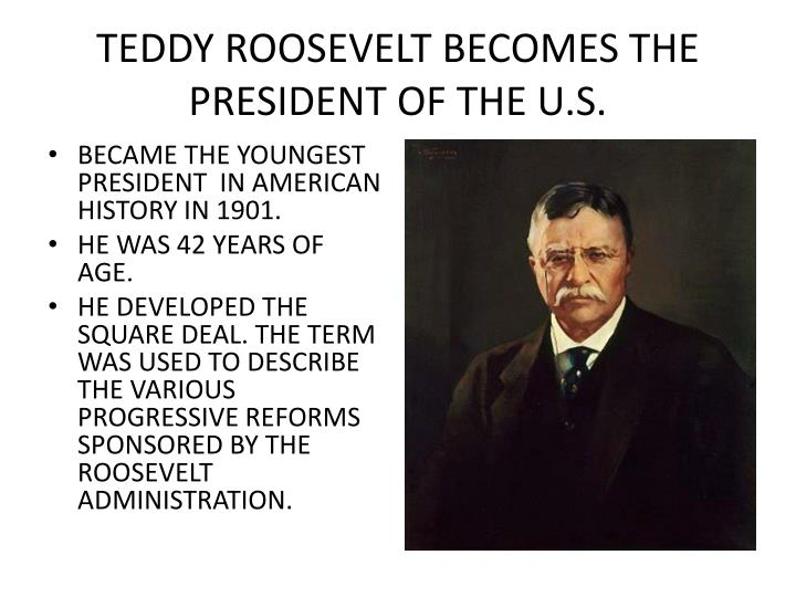 TEDDY ROOSEVELT BECOMES THE PRESIDENT OF THE U.S.