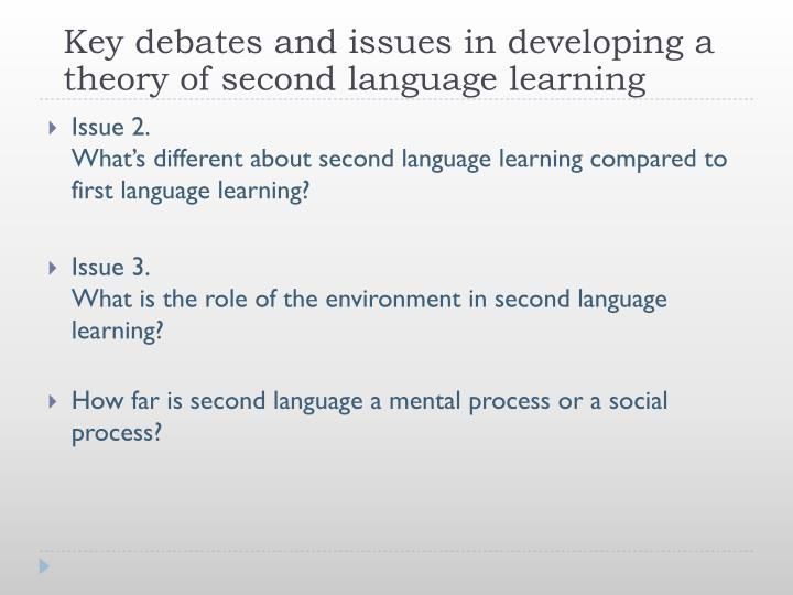 Key debates and issues in developing a theory of second language learning