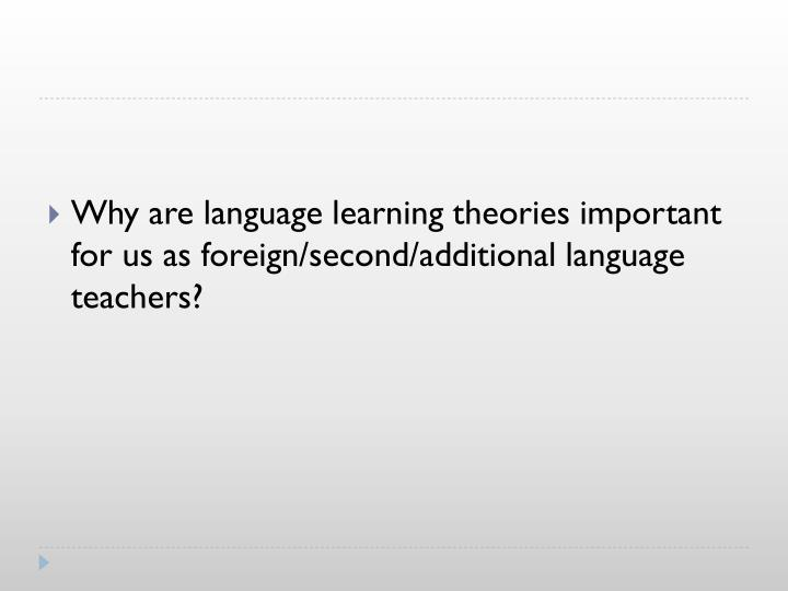 Why are language learning theories important for us as foreign/second/additional language teachers?