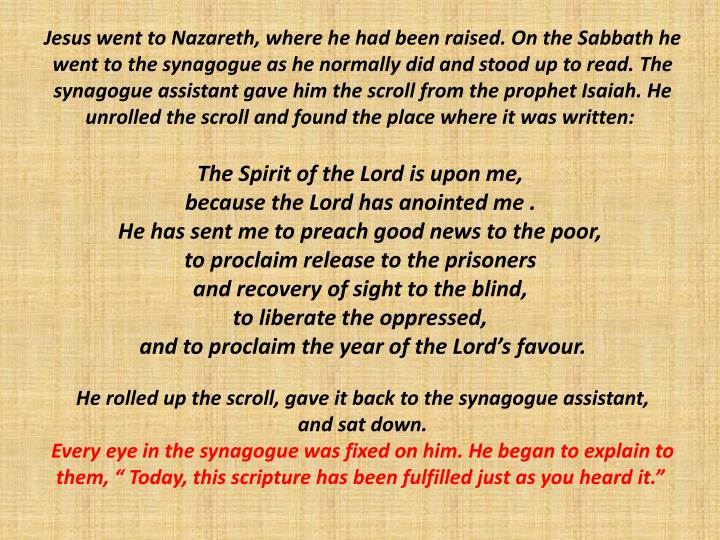 Jesus went to Nazareth, where he had been raised. On the Sabbath he went to the synagogue as he normally did and stood up to read. The synagogue assistant gave him the scroll from the prophet Isaiah. He unrolled the scroll and found the place where it was written: