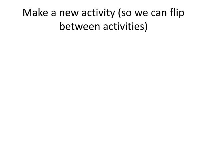 Make a new activity (so we can flip between activities)