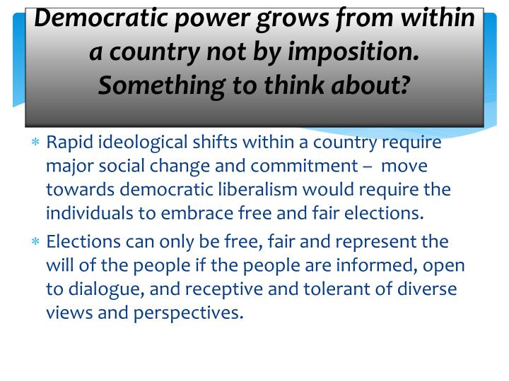 Democratic power grows from within a country not by imposition.