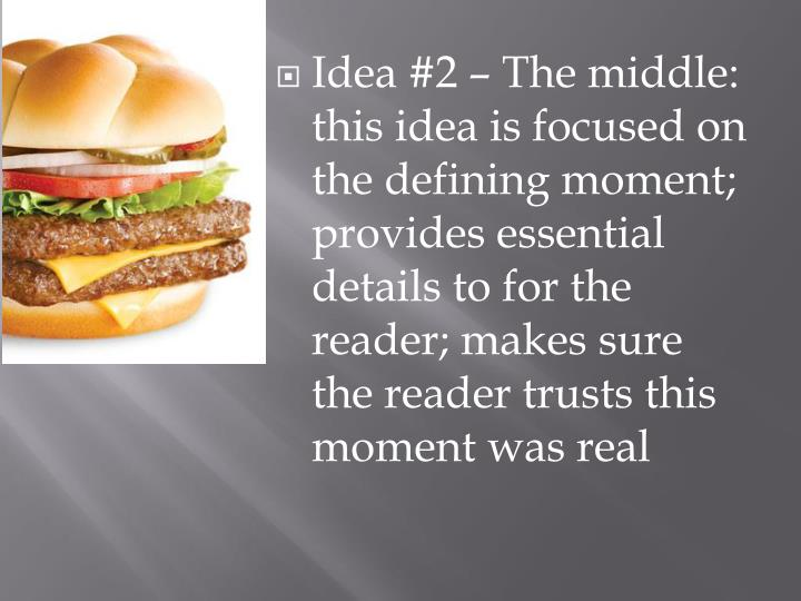 Idea #2 – The middle: this idea is focused on the defining moment; provides essential details to for the reader; makes sure the reader trusts this moment was real