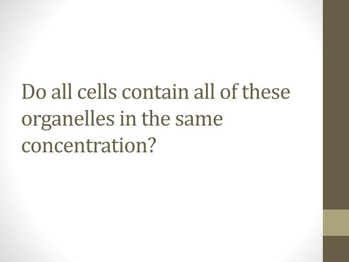 Do all cells contain all of these organelles in the same concentration?