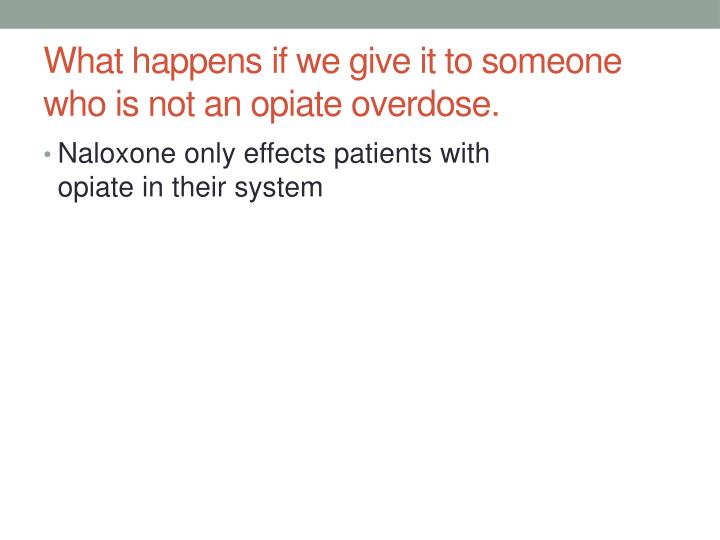 What happens if we give it to someone who is not an opiate overdose.