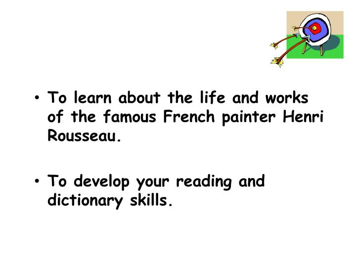 To learn about the life and works of the famous French painter Henri Rousseau.