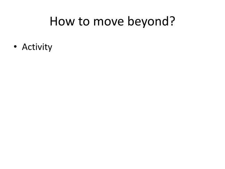 How to move beyond?