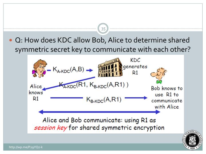 Q: How does KDC allow Bob, Alice to determine shared symmetric secret key to communicate with each other?