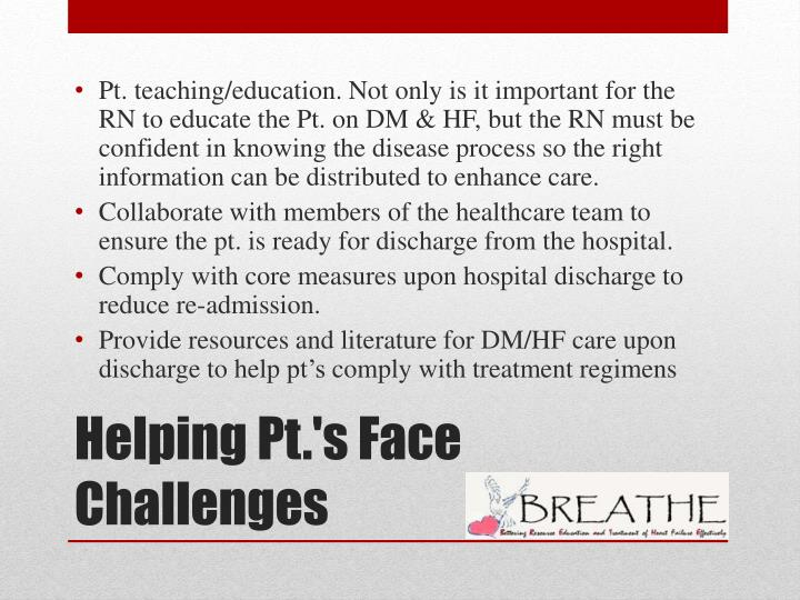 Pt. teaching/education. Not only is it important for the RN to educate the Pt. on DM & HF, but the RN must be confident in knowing the disease process so the right information can be distributed to enhance care.