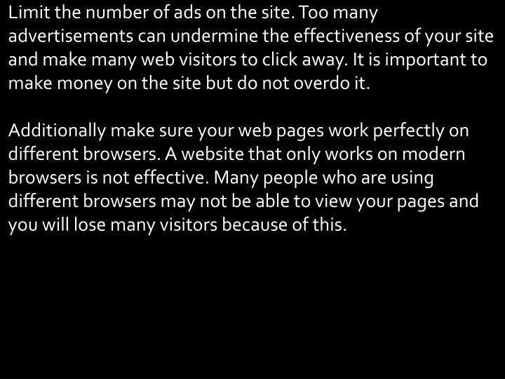 Limit the number of ads on the site. Too many advertisements can undermine the effectiveness of your site and make many web visitors to click away. It is important to make money on the site but do not overdo it.