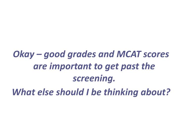 Okay – good grades and MCAT scores are important to get past the screening.