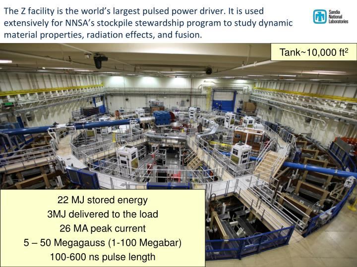 The Z facility is the world's largest pulsed power driver. It is used extensively for NNSA's stockpile stewardship program to study dynamic material properties, radiation effects, and fusion.