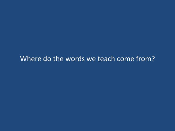 Where do the words we teach come from?