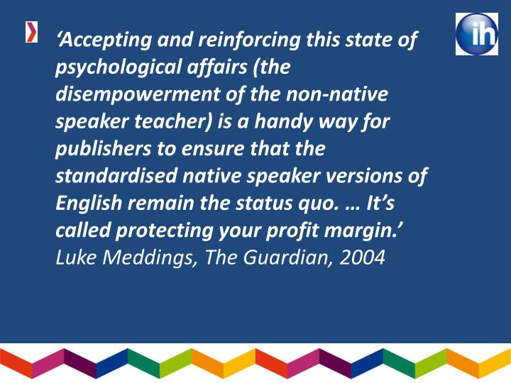 'Accepting and reinforcing this state of psychological affairs (the disempowerment of the non-native speaker teacher) is a handy way for publishers to ensure that the standardised native speaker versions of English remain the status quo. … It's called protecting your profit margin.'