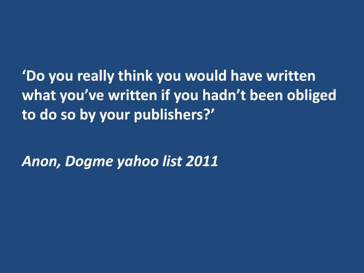 'Do you really think you would have written what you've written if you hadn't been obliged to do so by your publishers?'