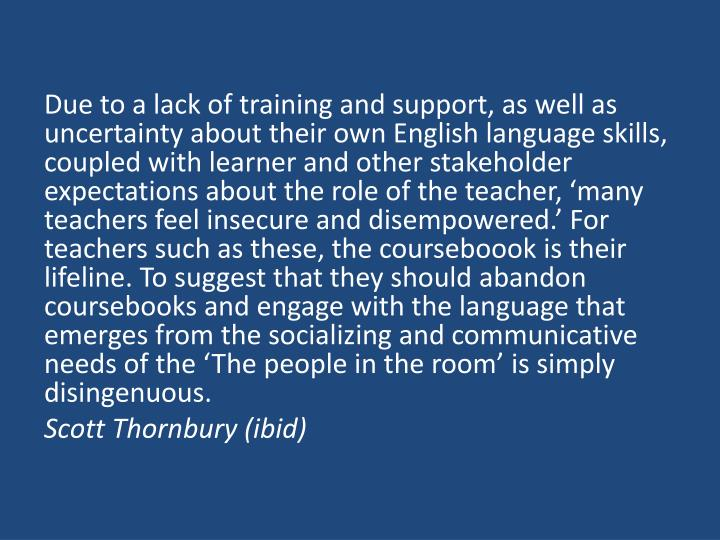 Due to a lack of training and support, as well as uncertainty about their own English language skills, coupled with learner and other stakeholder expectations about the role of the teacher, 'many teachers feel insecure and disempowered.' For teachers such as these, the