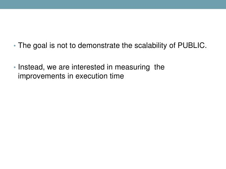 The goal is not to demonstrate the scalability of PUBLIC.