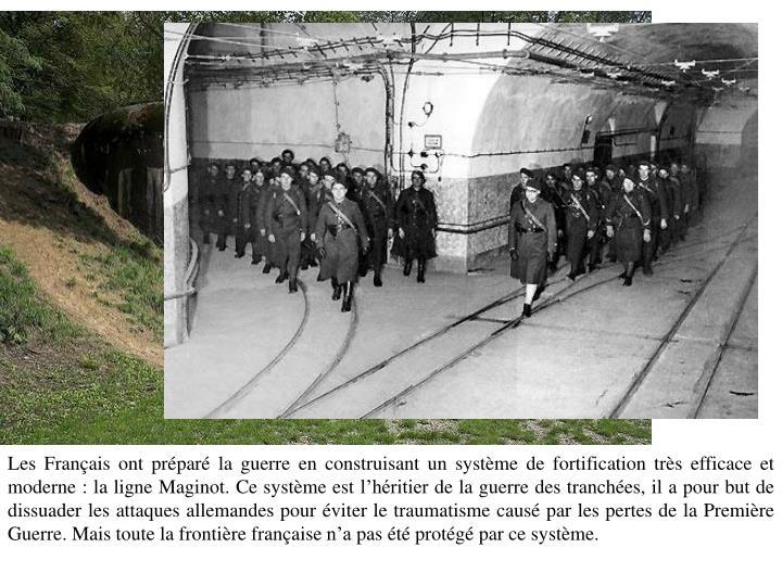 Les Français ont préparé la guerre en construisant un système de fortification très efficace et moderne : la ligne Maginot. Ce système est l'héritier de la guerre des tranchées, il a pour but de dissuader les attaques allemandes pour éviter le traumatisme causé par les pertes de la Première Guerre. Mais toute la frontière française n'a pas été protégé par ce système.