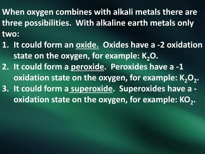 When oxygen combines with alkali metals there are three possibilities.  With alkaline earth metals only two: