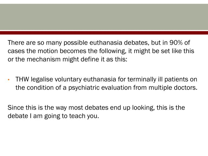 There are so many possible euthanasia debates, but in 90% of cases the motion becomes the following, it might be set like this or the mechanism might define it as this: