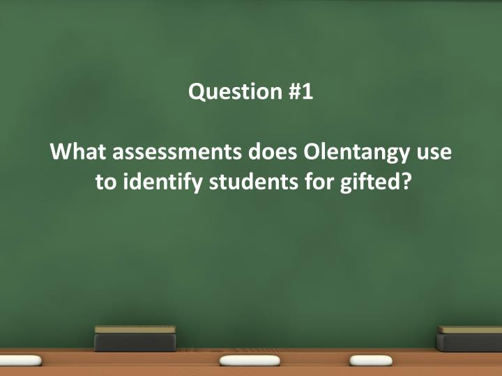 Question 1 what assessments does olentangy use to identify students for gifted