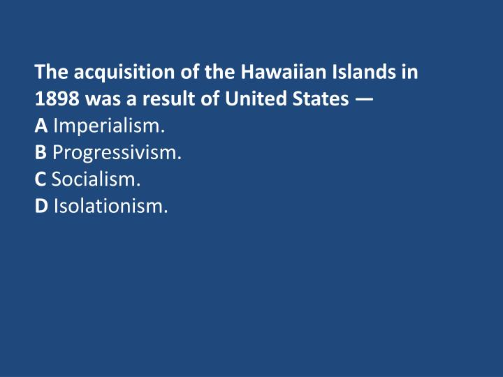 The acquisition of the Hawaiian Islands in 1898 was a result of United States —