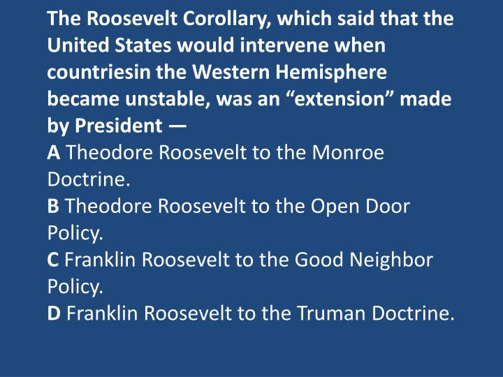 The Roosevelt Corollary, which said that the United States would intervene when
