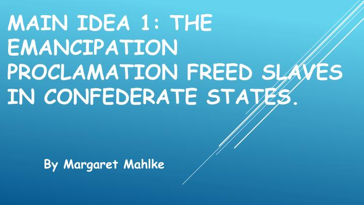 Main Idea 1: The Emancipation Proclamation freed slaves in Confederate states.