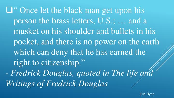""" Once let the black man get upon his person the brass letters, U.S.; … and a musket on his shoulder and bullets in his pocket, and there is no power on the earth which can deny that he has earned the right to citizenship."""