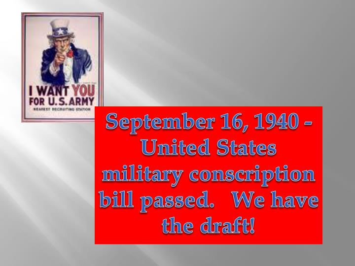 September 16, 1940 - United States military conscription bill passed.   We have the draft!