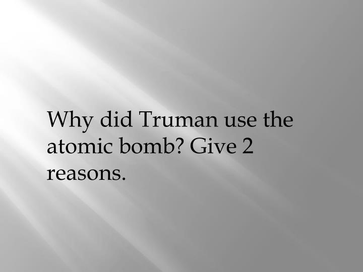 Why did Truman use the atomic bomb? Give 2 reasons.