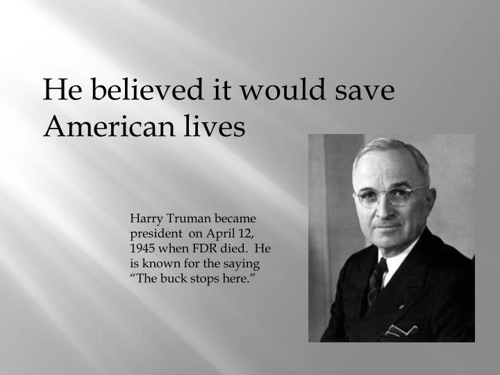 He believed it would save American lives