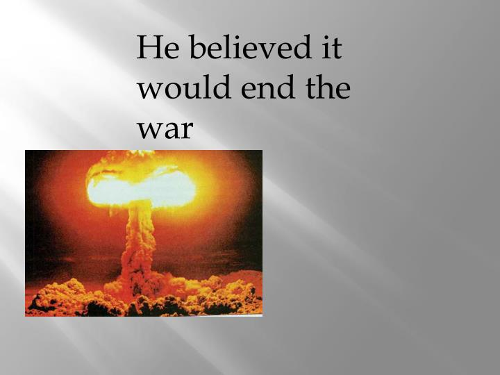 He believed it would end the war