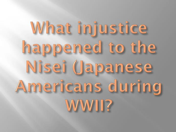 What injustice happened to the Nisei (Japanese Americans during WWII?