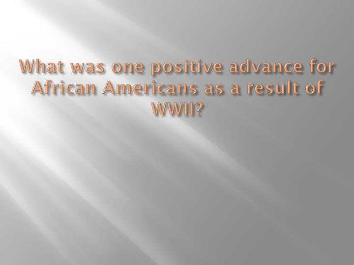 What was one positive advance for African Americans as a result of WWII?