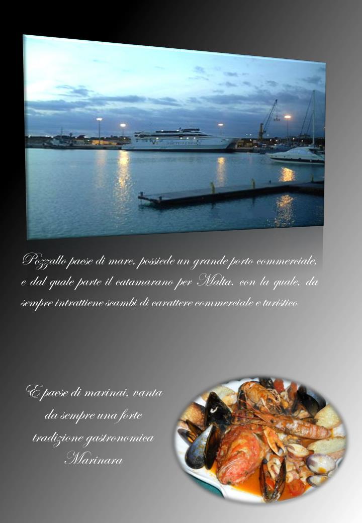 Pozzallo paese di mare, possiede un grande porto commerciale, e dal quale parte il catamarano per Malta, con la quale, da sempre intrattiene scambi di carattere commerciale e turistico