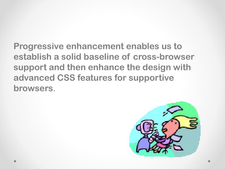 Progressive enhancement enables us to establish a solid baseline of cross-browser support and then enhance the design with advanced CSS features for supportive browsers