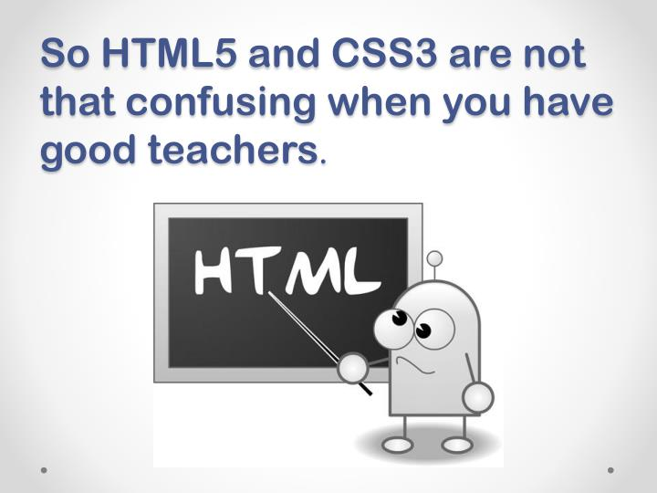 So HTML5 and CSS3 are not that confusing when you have good