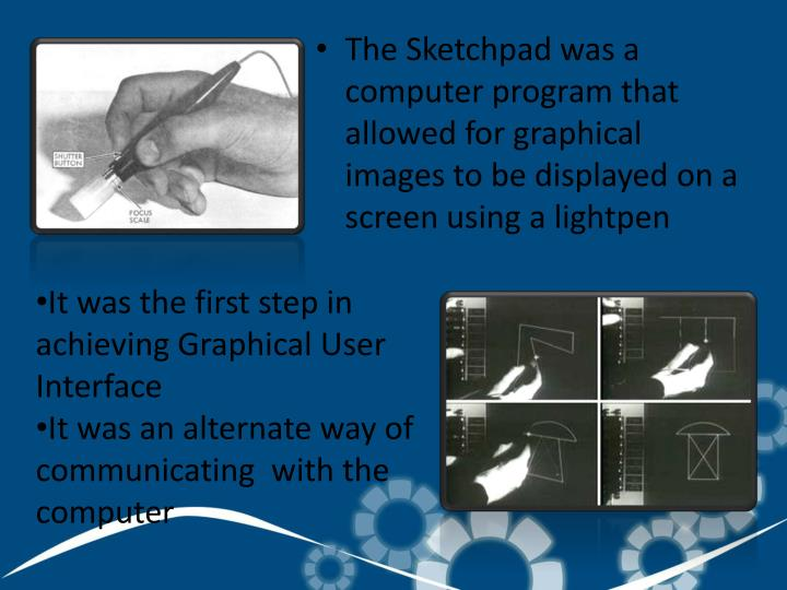The Sketchpad was a computer program that allowed for graphical images to be displayed on a screen using a lightpen
