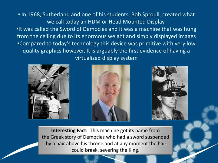 In 1968, Sutherland and one of his students, Bob Sproull, created what we call today an HDM or Head Mounted Display.