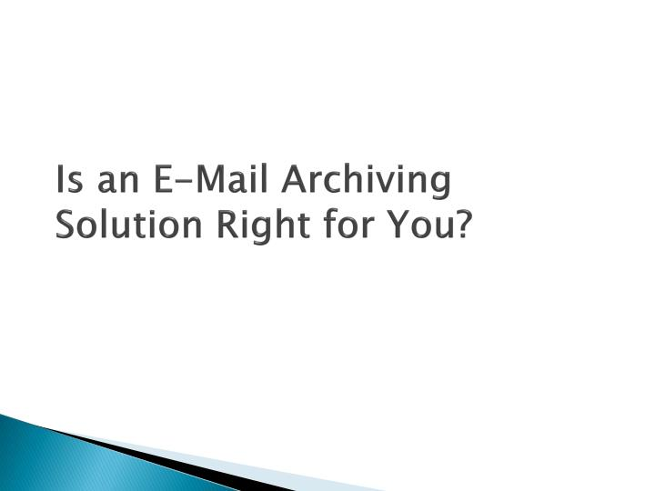 Is an E-Mail Archiving Solution Right for You?