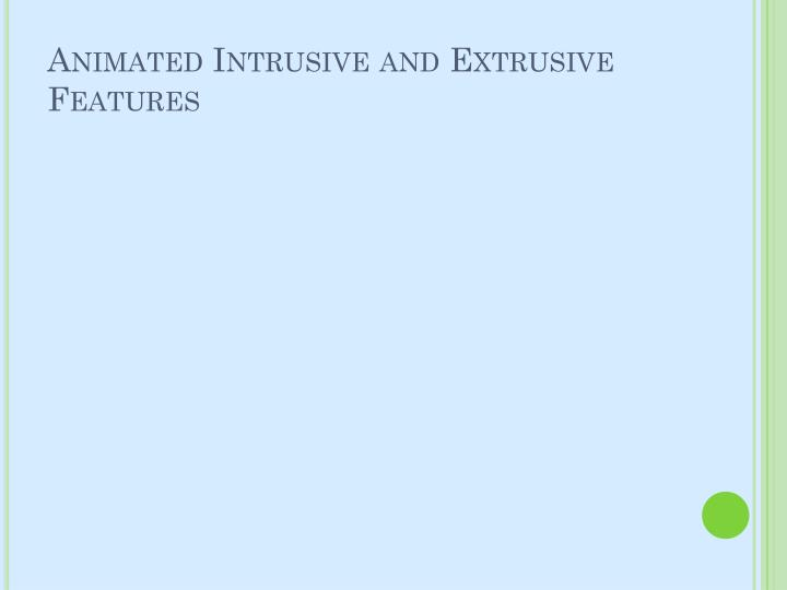 Animated Intrusive and Extrusive Features