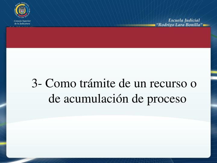 3- Como trámite de un recurso o de acumulación de proceso