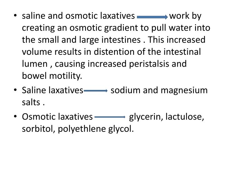 saline and osmotic laxatives               work by creating an osmotic gradient to pull water into the small and large intestines . This increased volume results in distention of the intestinal lumen , causing increased peristalsis and bowel motility.